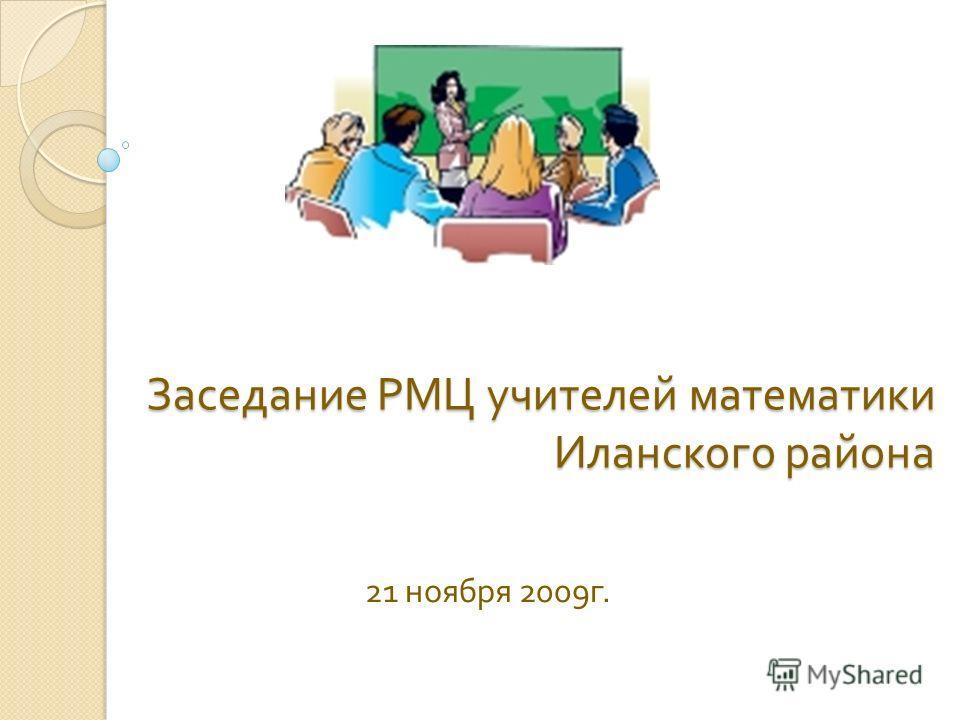 Заседание РМЦ учителей математики Иланского района 21 ноября 2009 г.