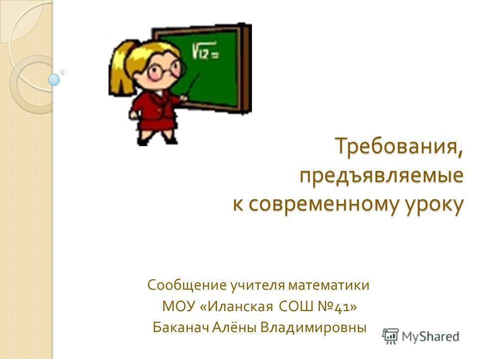 Требования, предъявляемые к современному уроку Сообщение учителя математики МОУ « Иланская СОШ 41» Баканач Алёны Владимировны