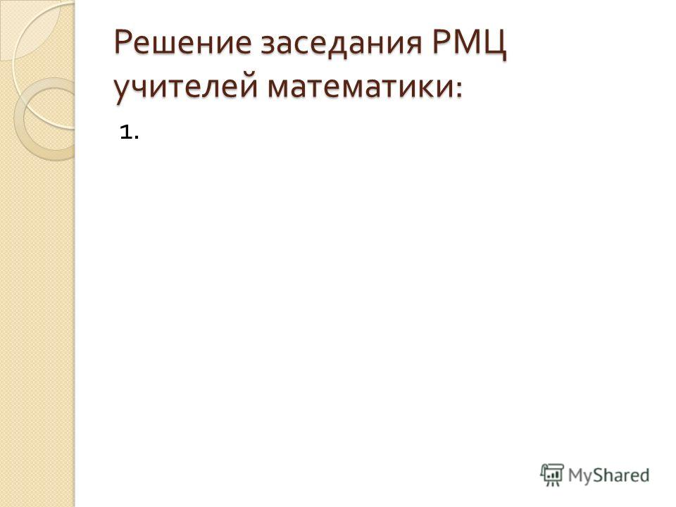 Решение заседания РМЦ учителей математики : 1.