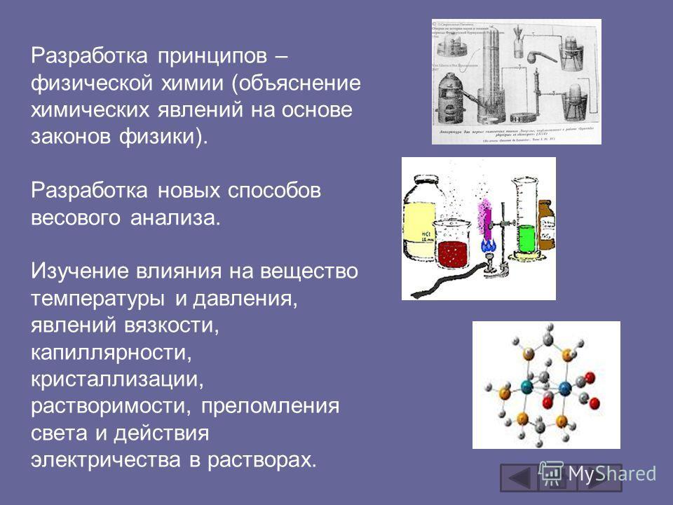 Разработка принципов – физической химии (объяснение химических явлений на основе законов физики). Разработка новых способов весового анализа. Изучение влияния на вещество температуры и давления, явлений вязкости, капиллярности, кристаллизации, раство