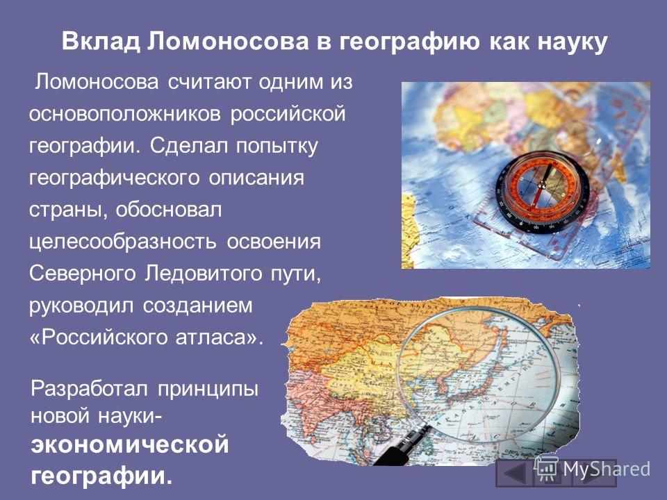 Вклад Ломоносова в географию как науку Ломоносова считают одним из основоположников российской географии. Сделал попытку географического описания страны, обосновал целесообразность освоения Северного Ледовитого пути, руководил созданием «Российского