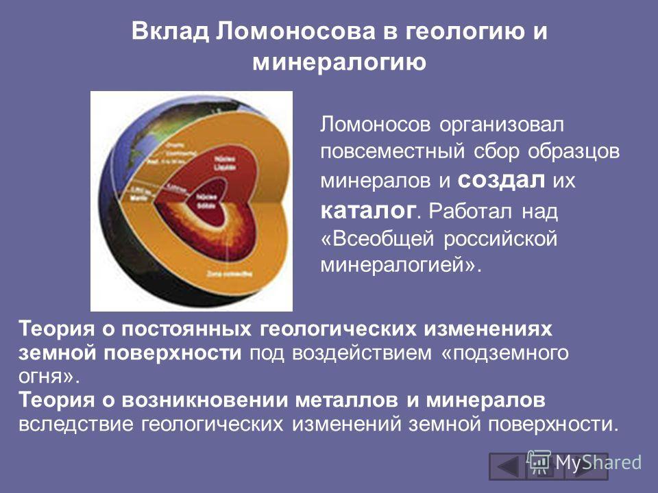 Вклад Ломоносова в геологию и минералогию Ломоносов организовал повсеместный сбор образцов минералов и создал их каталог. Работал над «Всеобщей российской минералогией». Теория о постоянных геологических изменениях земной поверхности под воздействием