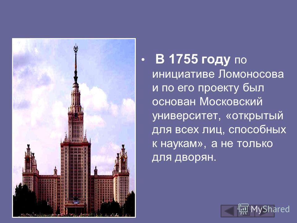В 1755 году по инициативе Ломоносова и по его проекту был основан Московский университет, «открытый для всех лиц, способных к наукам», а не только для дворян.