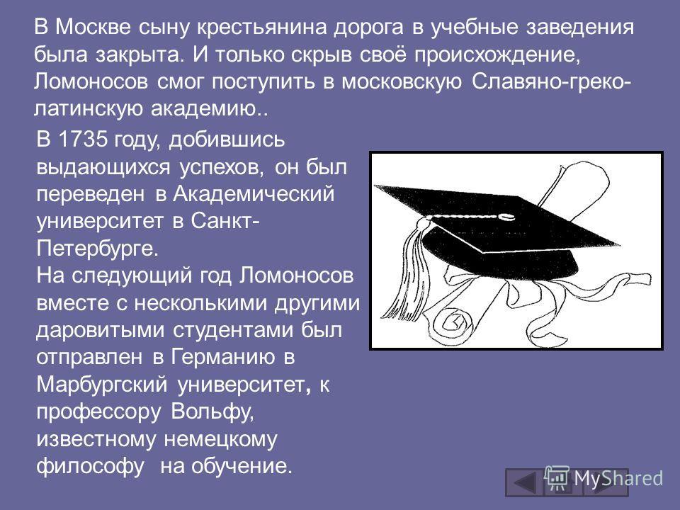 В Москве сыну крестьянина дорога в учебные заведения была закрыта. И только скрыв своё происхождение, Ломоносов смог поступить в московскую Славяно-греко- латинскую академию.. В 1735 году, добившись выдающихся успехов, он был переведен в Академически