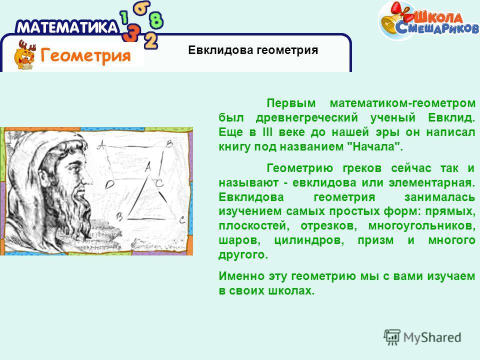 Геометрия Евклидова геометрия Первым математиком-геометром был древнегреческий ученый Евклид. Еще в III веке до нашей эры он написал книгу под названием