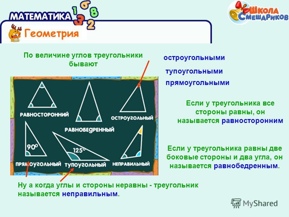 Геометрия Если у треугольника равны две боковые стороны и два угла, он называется равнобедренным. По величине углов треугольники бывают остроугольными тупоугольными прямоугольными Если у треугольника все стороны равны, он называется равносторонним Ну