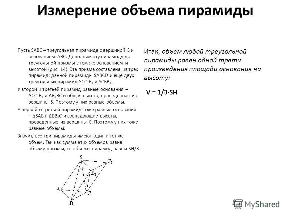 Измерение объема пирамиды Пусть SABC – треугольная пирамида с вершиной S и основанием ABC. Дополним эту пирамиду до треугольной призмы с тем же основанием и высотой (рис. 14). Эта призма составлена из трех пирамид: данной пирамиды SABCD и еще двух тр