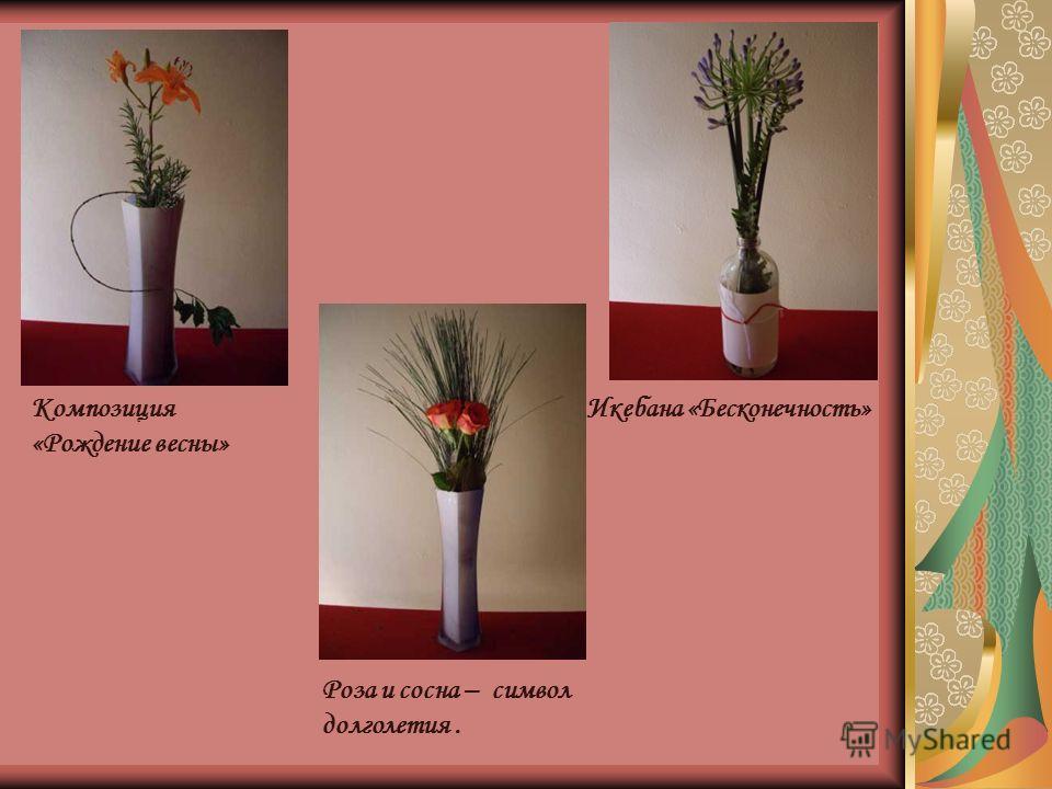 Композиция «Рождение весны» Икебана «Бесконечность» Роза и сосна – символ долголетия.