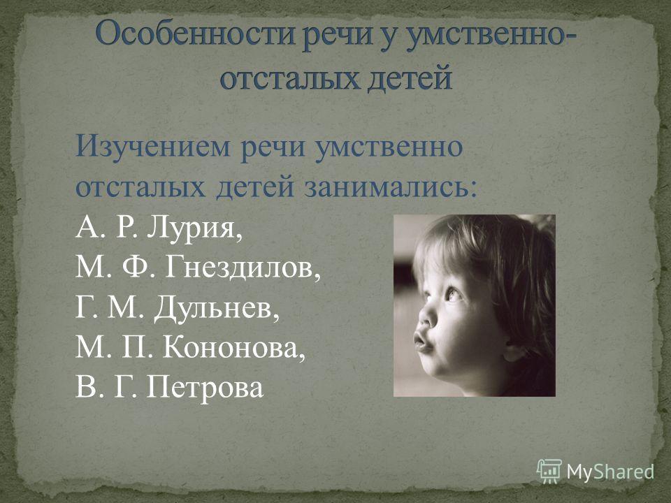 Изучением речи умственно отсталых детей занимались: А. Р. Лурия, М. Ф. Гнездилов, Г. М. Дульнев, М. П. Кононова, В. Г. Петрова