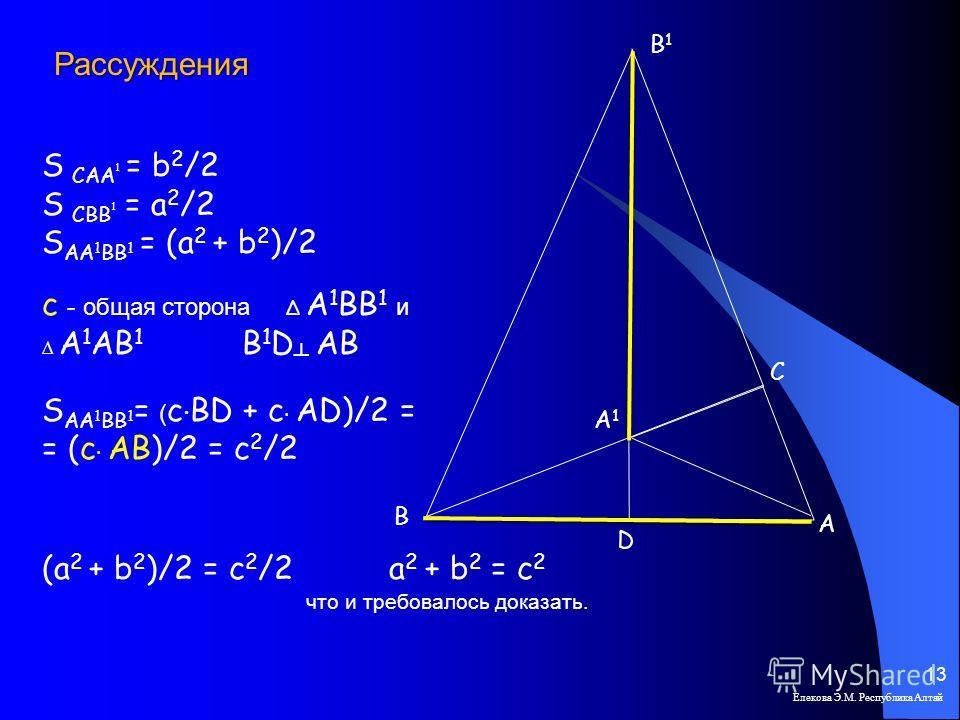 Елекова Э.М. Республика Алтай 13 В С А А1А1 В1В1 D S САА 1 = b 2 /2 S СВВ 1 = a 2 /2 S AA 1 BB 1 = (a 2 + b 2 )/2 с - общая сторона А 1 ВВ 1 и А 1 АВ 1 B 1 D AB S AA 1 BB 1 = ( c BD + c AD)/2 = = (c AB)/2 = c 2 /2 (a 2 + b 2 )/2 = c 2 /2 a 2 + b 2 =