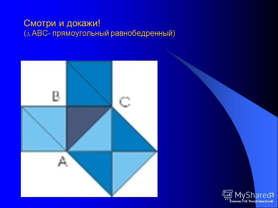 Смотри и докажи! ( АВС- прямоугольный равнобедренный) Елекова Э.М. Республика Алтай 3