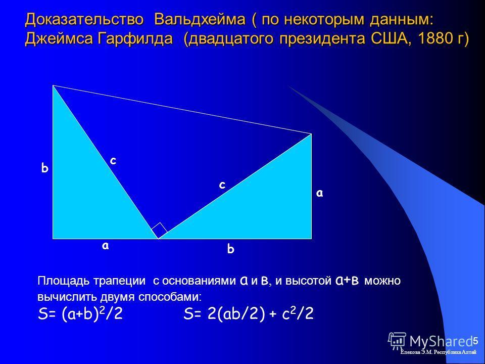 Доказательство Вальдхейма ( по некоторым данным: Джеймса Гарфилда (двадцатого президента США, 1880 г) Елекова Э.М. Республика Алтай 5 b b a a c c Площадь трапеции с основаниями а и в, и высотой а+в можно вычислить двумя способами: S= (a+b) 2 /2 S= 2(