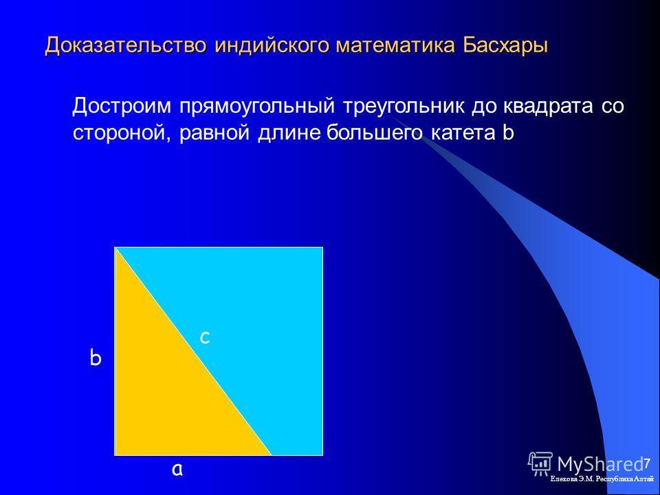 Доказательство индийского математика Басхары Елекова Э.М. Республика Алтай 7 a b c Достроим прямоугольный треугольник до квадрата со стороной, равной длине большего катета b