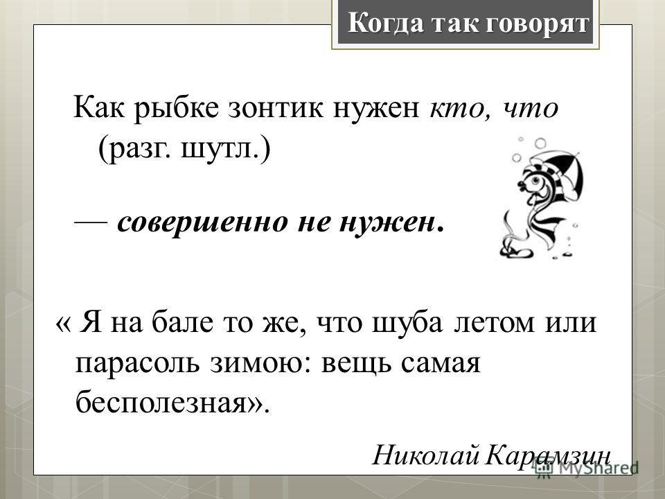 « Я на бале то же, что шуба летом или парасоль зимою: вещь самая бесполезная». Николай Карамзин Как рыбке зонтик нужен кто, что (разг. шутл.) совершенно не нужен. Когда так говорят