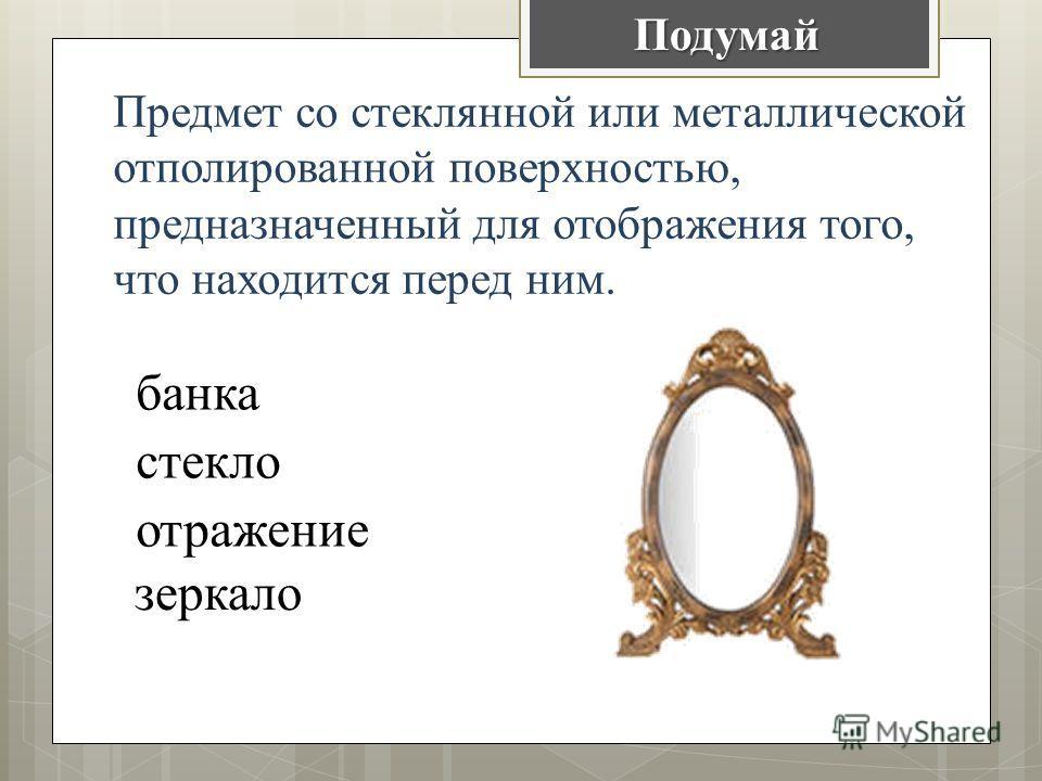 Предмет со стеклянной или металлической отполированной поверхностью, предназначенный для отображения того, что находится перед ним. банка стекло отражение зеркалоПодумай