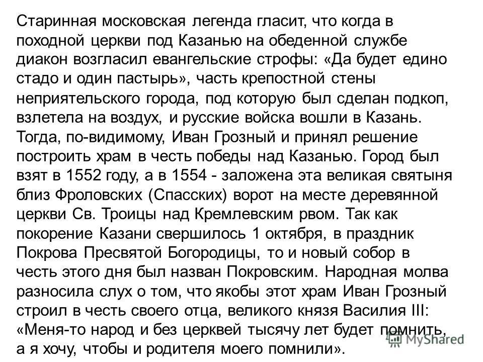 Старинная московская легенда гласит, что когда в походной церкви под Казанью на обеденной службе диакон возгласил евангельские строфы: « Да будет едино стадо и один пастырь », часть крепостной стены неприятельского города, под которую был сделан подк