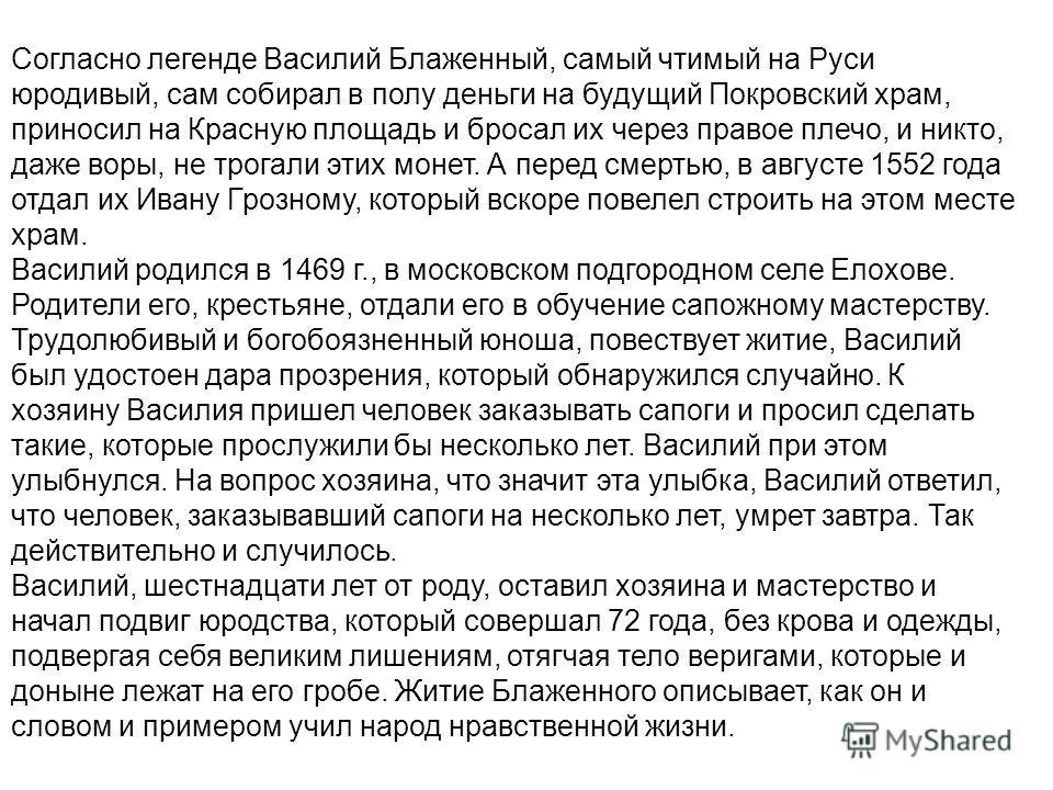 Согласно легенде Василий Блаженный, самый чтимый на Руси юродивый, сам собирал в полу деньги на будущий Покровский храм, приносил на Красную площадь и бросал их через правое плечо, и никто, даже воры, не трогали этих монет. А перед смертью, в августе