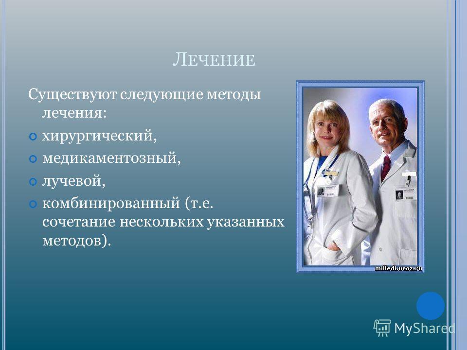Л ЕЧЕНИЕ Существуют следующие методы лечения: хирургический, медикаментозный, лучевой, комбинированный (т.е. сочетание нескольких указанных методов).