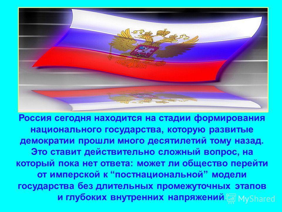 Россия сегодня находится на стадии формирования национального государства, которую развитые демократии прошли много десятилетий тому назад. Это ставит действительно сложный вопрос, на который пока нет ответа: может ли общество перейти от имперской к