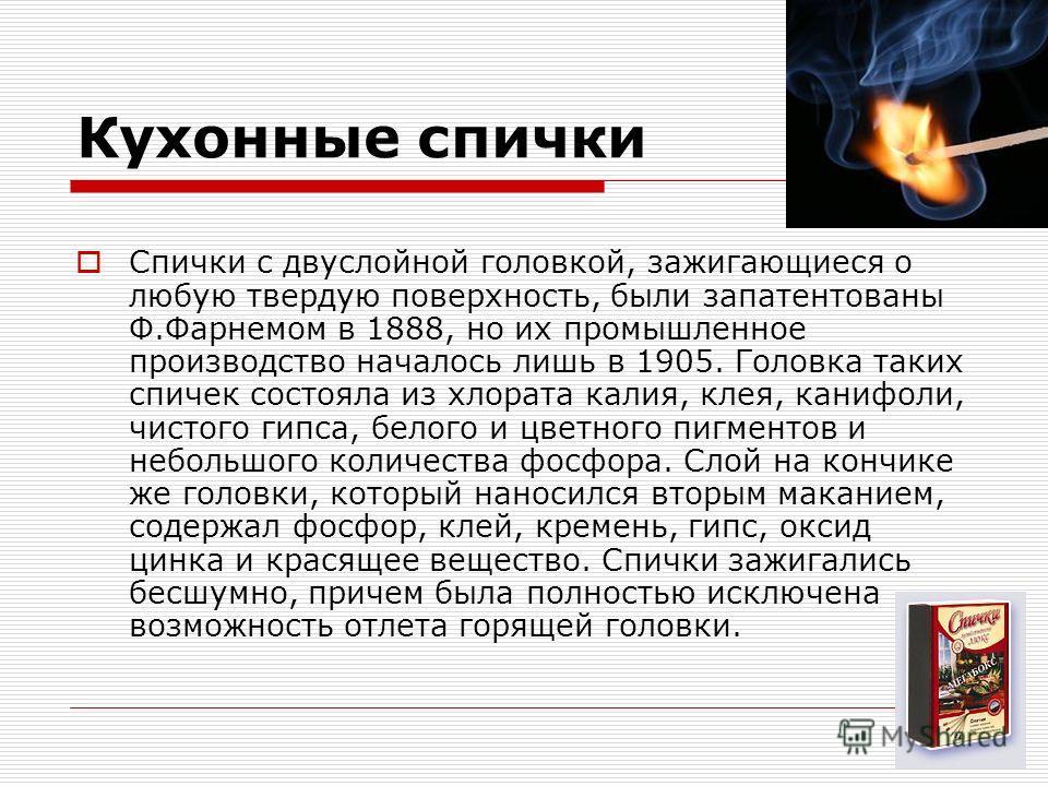Кухонные спички Спички с двуслойной головкой, зажигающиеся о любую твердую поверхность, были запатентованы Ф.Фарнемом в 1888, но их промышленное производство началось лишь в 1905. Головка таких спичек состояла из хлората калия, клея, канифоли, чистог