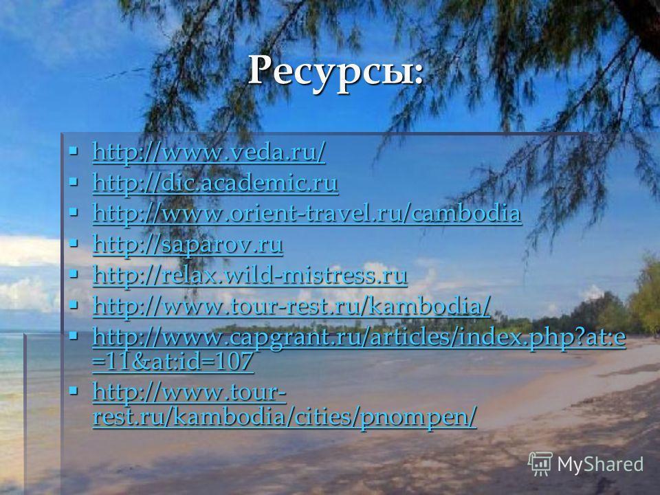 Ресурсы: http://www.veda.ru/ http://www.veda.ru/ http://www.veda.ru/ http://dic.academic.ru http://dic.academic.ru http://dic.academic.ru http://www.orient-travel.ru/cambodia http://www.orient-travel.ru/cambodia http://www.orient-travel.ru/cambodia h