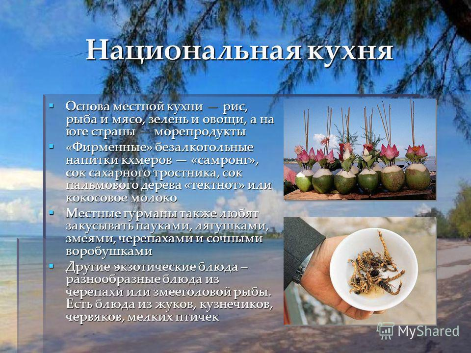 Национальная кухня Основа местной кухни рис, рыба и мясо, зелень и овощи, а на юге страны морепродукты Основа местной кухни рис, рыба и мясо, зелень и овощи, а на юге страны морепродукты «Фирменные» безалкогольные напитки кхмеров «самронг», сок сахар