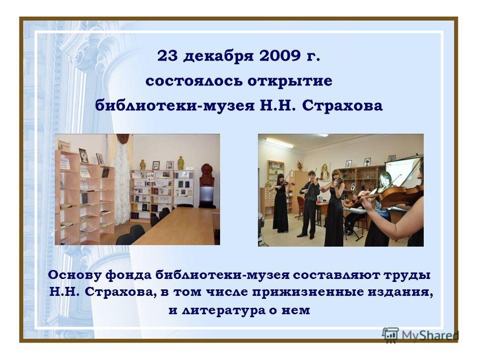 23 декабря 2009 г. состоялось открытие библиотеки-музея Н.Н. Страхова Основу фонда библиотеки-музея составляют труды Н.Н. Страхова, в том числе прижизненные издания, и литература о нем