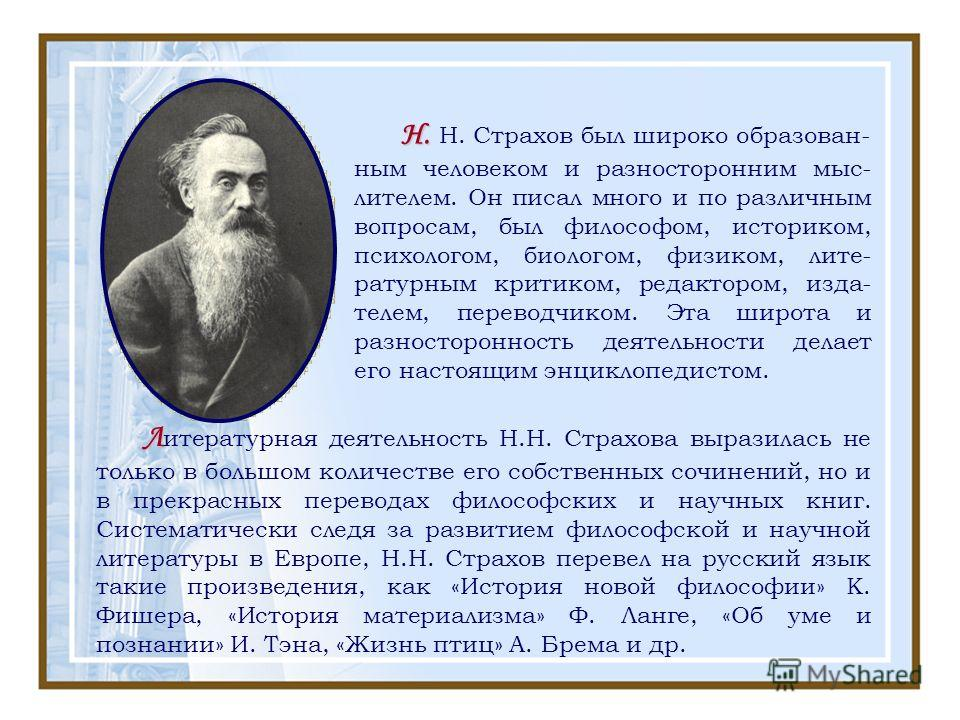 Н. Н. Н. Страхов был широко образован- ным человеком и разносторонним мыс- лителем. Он писал много и по различным вопросам, был философом, историком, психологом, биологом, физиком, лите- ратурным критиком, редактором, изда- телем, переводчиком. Эта ш