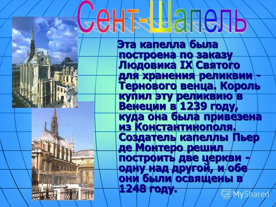 Эта капелла была построена по заказу Людовика IX Святого для хранения реликвии - Тернового венца. Король купил эту реликвию в Венеции в 1239 году, куда она была привезена из Константинополя. Создатель капеллы Пьер де Монтеро решил построить две церкв