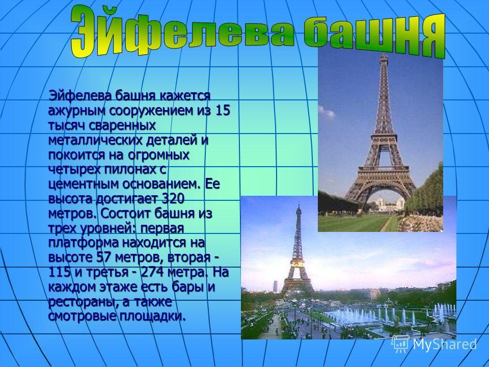 Эйфелева башня кажется ажурным сооружением из 15 тысяч сваренных металлических деталей и покоится на огромных четырех пилонах с цементным основанием. Ее высота достигает 320 метров. Состоит башня из трех уровней: первая платформа находится на высоте