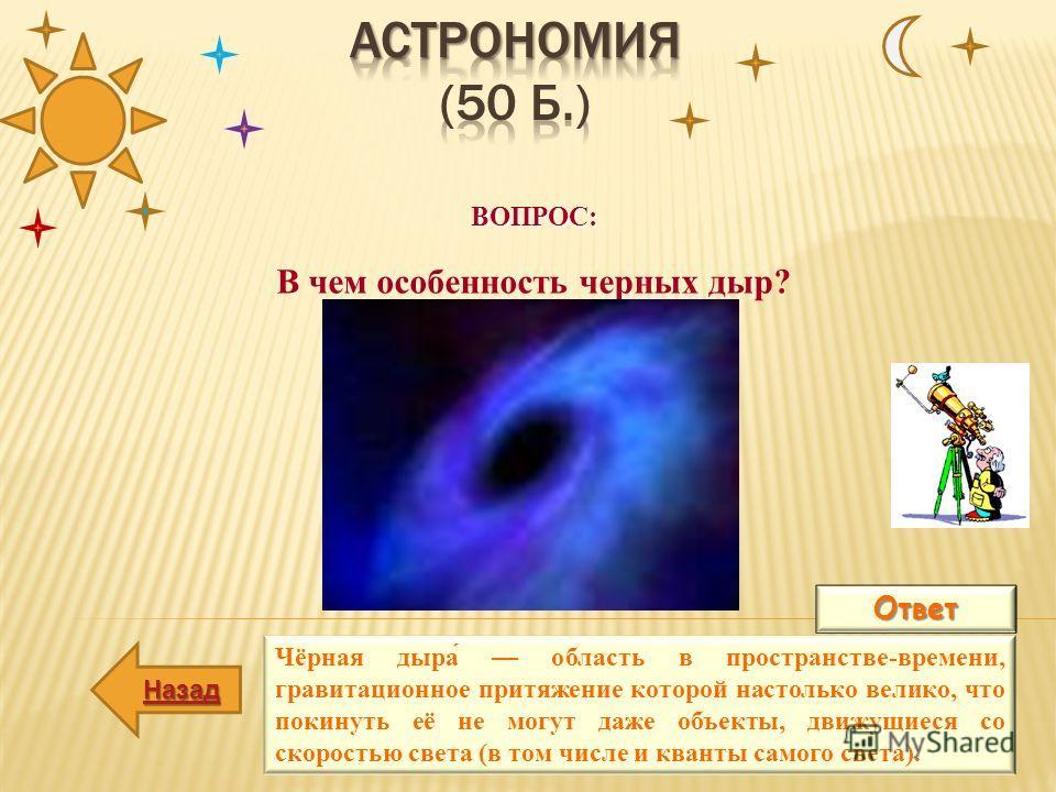 ВОПРОС: В чем особенность черных дыр?Ответ Чёрная дыра́ область в пространстве-времени, гравитационное притяжение которой настолько велико, что покинуть её не могут даже объекты, движущиеся со скоростью света (в том числе и кванты самого света). Наза
