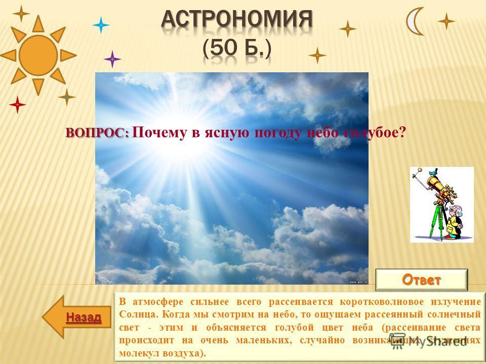 Ответ В атмосфере сильнее всего рассеивается коротковолновое излучение Солнца. Когда мы смотрим на небо, то ощущаем рассеянный солнечный свет - этим и объясняется голубой цвет неба (рассеивание света происходит на очень маленьких, случайно возникающи