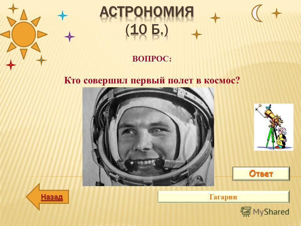 ВОПРОС: Кто совершил первый полет в космос? Ответ Гагарин Назад