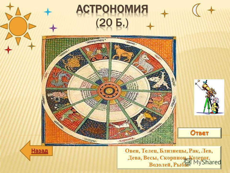 ВОПРОС: Перечислите зодиакальные созвездия? Ответ Овен, Телец, Близнецы, Рак, Лев, Дева, Весы, Скорпион, Козерог, Водолей, Рыбы Назад