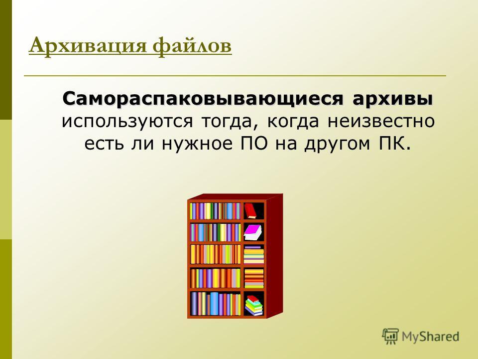 Самораспаковывающиеся архивы Самораспаковывающиеся архивы используются тогда, когда неизвестно есть ли нужное ПО на другом ПК. Архивация файлов