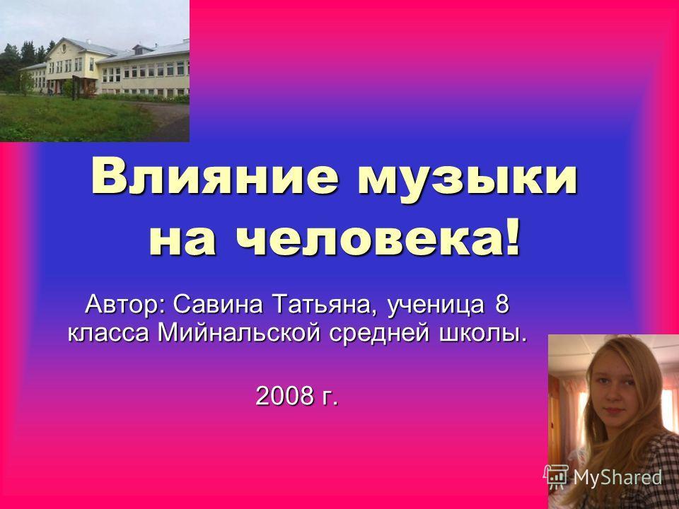 Влияние музыки на человека! Автор: Савина Татьяна, ученица 8 класса Мийнальской средней школы. 2008 г. 2008 г.