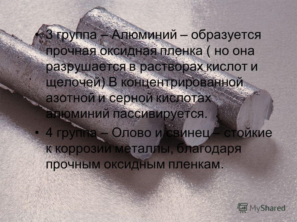 3 группа – Алюминий – образуется прочная оксидная пленка ( но она разрушается в растворах кислот и щелочей) В концентрированной азотной и серной кислотах алюминий пассивируется. 4 группа – Олово и свинец – стойкие к коррозии металлы, благодаря прочны