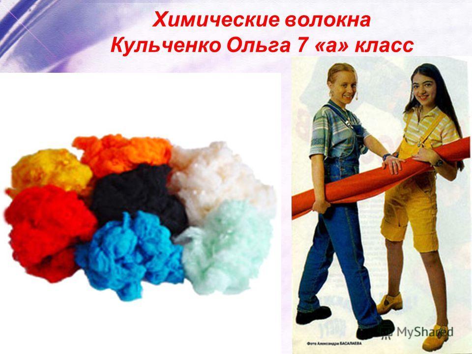 Химические волокна Кульченко Ольга 7 «а» класс