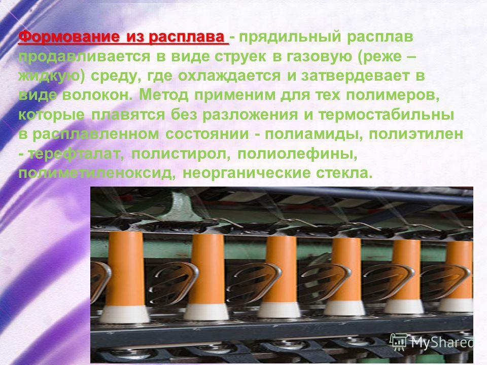 Формование из расплава Формование из расплава - прядильный расплав продавливается в виде струек в газовую (реже – жидкую) среду, где охлаждается и затвердевает в виде волокон. Метод применим для тех полимеров, которые плавятся без разложения и термос