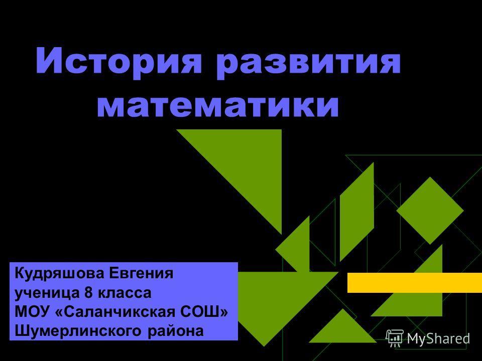История развития математики Кудряшова Евгения ученица 8 класса МОУ «Саланчикская СОШ» Шумерлинского района
