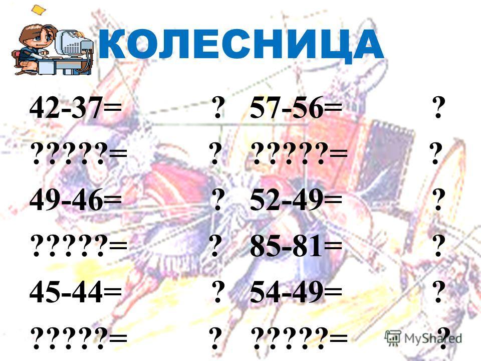 КОЛЕСНИЦА 42-37= ? ?????= ? 49-46= ? ?????= ? 45-44= ? ?????= ? 57-56= ? ?????= ? 52-49= ? 85-81= ? 54-49= ? ?????= ?
