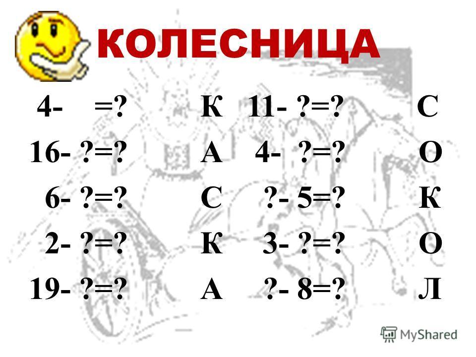 КОЛЕСНИЦА 4- =? К 16- ?=? А 6- ?=? С 2- ?=? К 19- ?=? А 11- ?=? С 4- ?=? О ?- 5=? К 3- ?=? О ?- 8=? Л