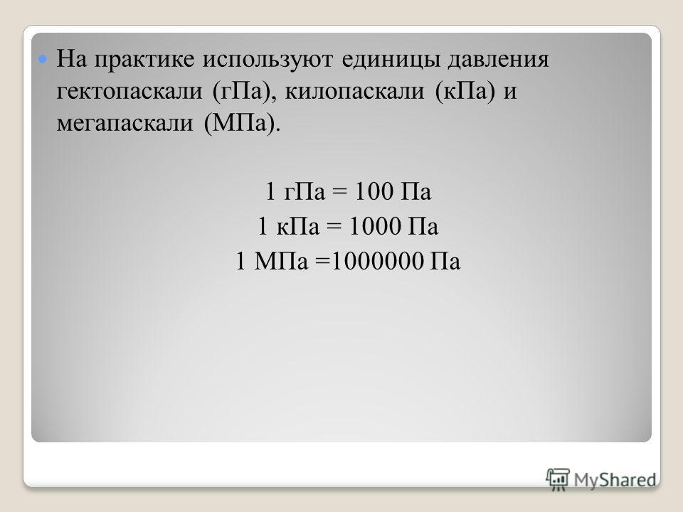 На практике используют единицы давления гектопаскали (гПа), килопаскали (кПа) и мегапаскали (МПа). 1 гПа = 100 Па 1 кПа = 1000 Па 1 МПа =1000000 Па