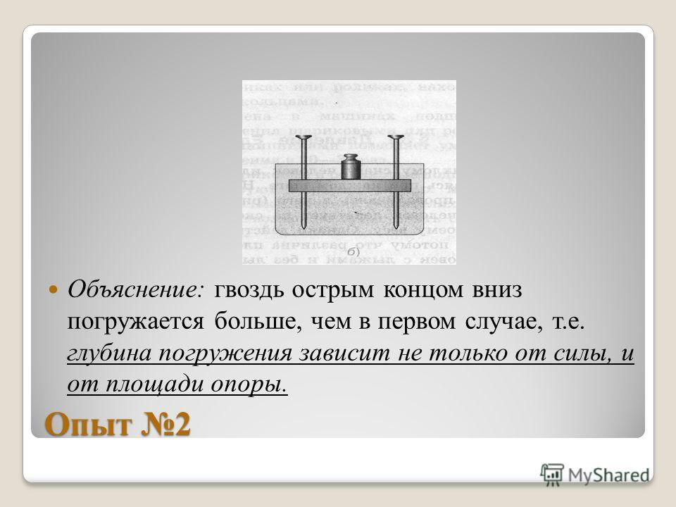 Объяснение: гвоздь острым концом вниз погружается больше, чем в первом случае, т.е. глубина погружения зависит не только от силы, и от площади опоры.