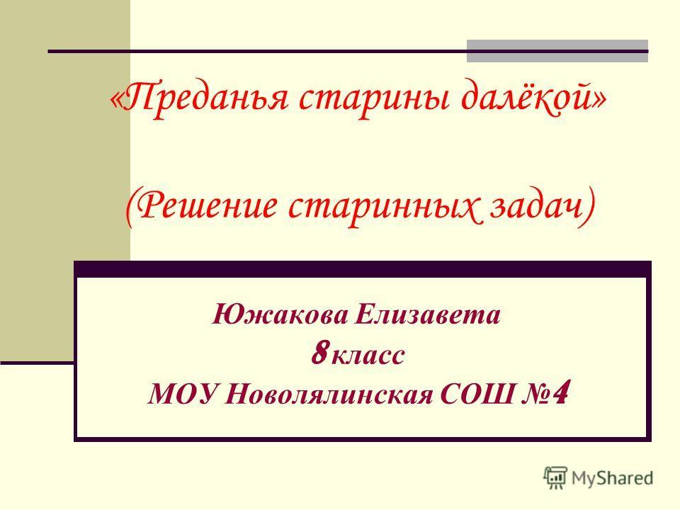 «Преданья старины далёкой» (Решение старинных задач) Южакова Елизавета 8 класс МОУ Новолялинская СОШ 4