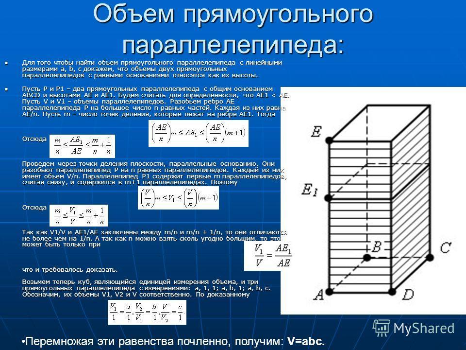 Объем прямоугольного параллелепипеда: Для того чтобы найти объем прямоугольного параллелепипеда с линейными размерами a, b, c докажем, что объемы двух прямоугольных параллелепипедов с равными основаниями относятся как их высоты. Для того чтобы найти