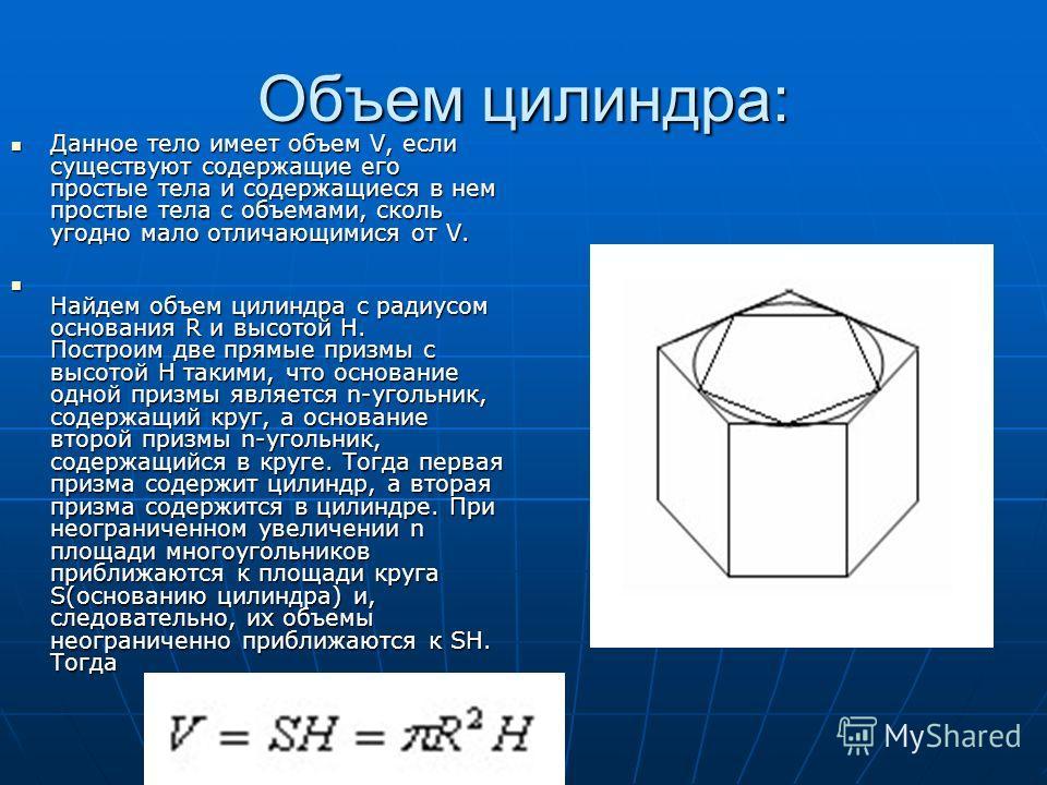 Объем цилиндра: Данное тело имеет объем V, если существуют содержащие его простые тела и содержащиеся в нем простые тела с объемами, сколь угодно мало отличающимися от V. Данное тело имеет объем V, если существуют содержащие его простые тела и содерж