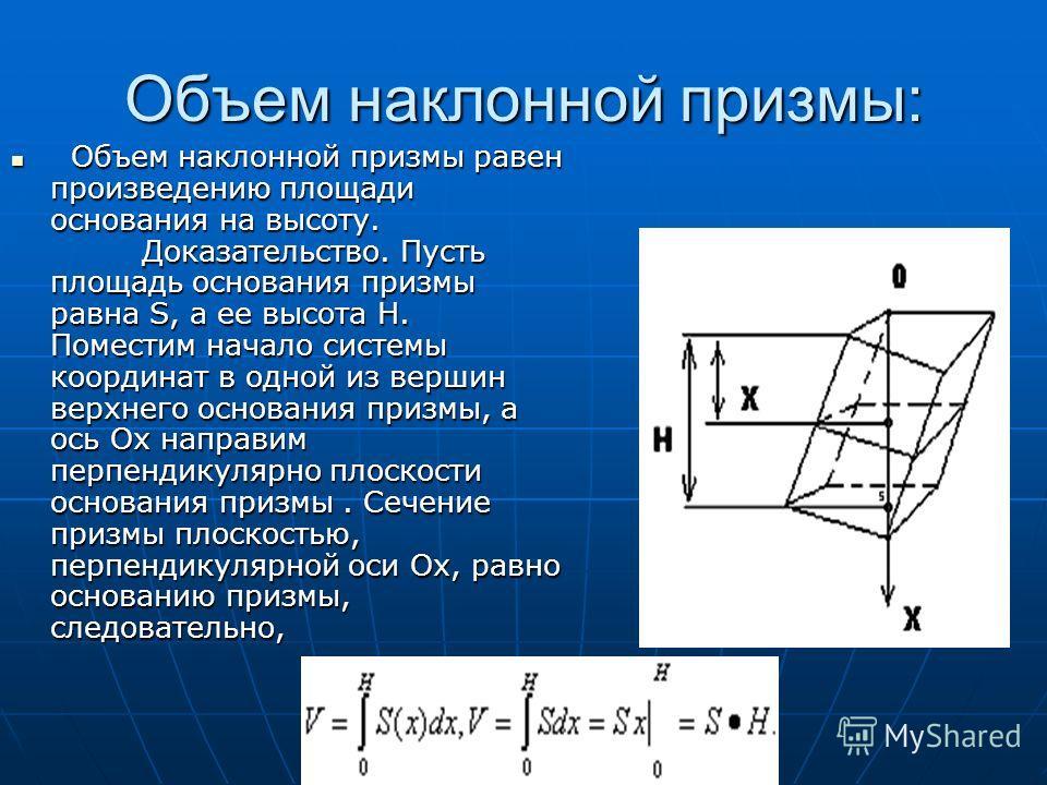 Объем наклонной призмы: Объем наклонной призмы равен произведению площади основания на высоту. Доказательство. Пусть площадь основания призмы равна S, а ее высота Н. Поместим начало системы координат в одной из вершин верхнего основания призмы, а ось