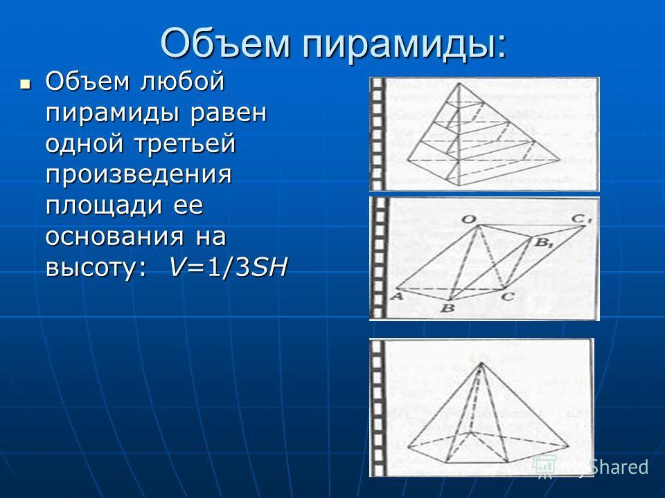 Объем пирамиды: Объем любой пирамиды равен одной третьей произведения площади ее основания на высоту: V=1/3SH