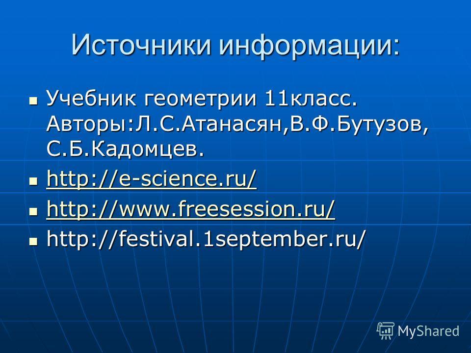 Источники информации: Учебник геометрии 11класс. Авторы:Л.С.Атанасян,В.Ф.Бутузов, С.Б.Кадомцев. h h tttt tttt pppp :::: //// //// eeee ---- ssss cccc iiii eeee nnnn cccc eeee.... rrrr uuuu //// h tttt tttt pppp :::: //// //// wwww wwww wwww.... ffff